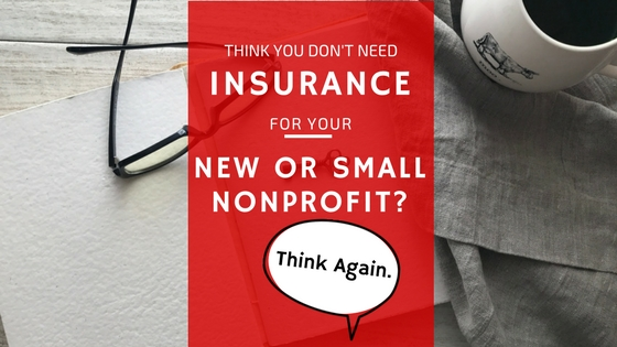 Think You Don't Need Insurance for Your New or Small Nonprofit? Think Again.
