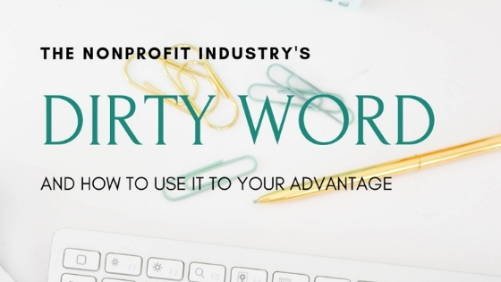 The Nonprofit Industry's Dirty Word and How to Use It to Your Advantage