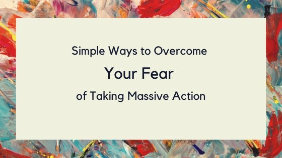Simple Ways to Overcome your Fear of Taking Massive Action