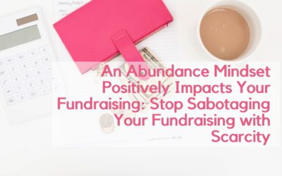 An Abundance Mindset Positively Impacts Your Fundraising: Stop Sabotaging Your Fundraising With Scarcity